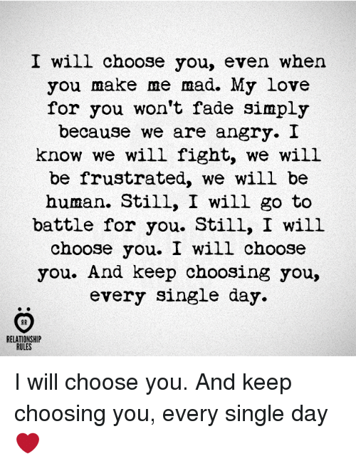 humanism: I will choose you, even when  you make me mad. My love  for you won't fade simply  because we are angry. I  know we will fight, we will  be frustrated, we will be  human. Still, I will go to  battle for you. Still, I will  choose you. I will choose  you. And keep choosing you,  every single day  AR  RELATIONSHIP  RULES I will choose you. And keep choosing you, every single day ❤️