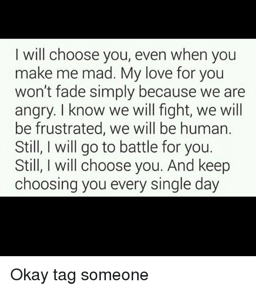 Love, Memes, and Okay: I will choose you, even when you  make me mad. My love for you  won't fade simply because we are  angry. I know we will fight, we will  be frustrated, we will be human.  StilI l go to battle for you.  Still, I will choose you. And keep  choosing you every single day Okay tag someone