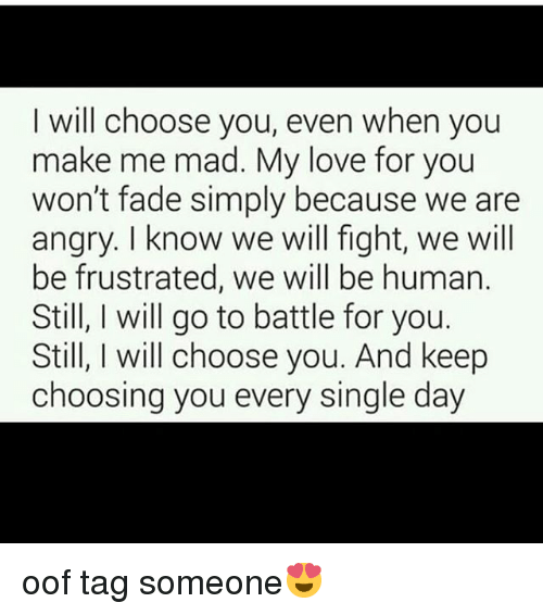 Love, Memes, and Tag Someone: I will choose you, even when you  make me mad. My love for you  won't fade simply because we are  angry. I know we will fight, we will  be frustrated, we will be human.  Still, I will go to battle for you.  Still, I will choose you. And keep  choosing you every single day oof tag someone😍