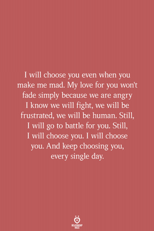 fade: I will choose you even when you  make me mad. My love for you won't  fade simply because we are angry  I know we will fight, we will be  frustrated, we will be human. Still,  I will go to battle for you. Still,  I will choose you. I will choose  you. And keep choosing you,  every single day