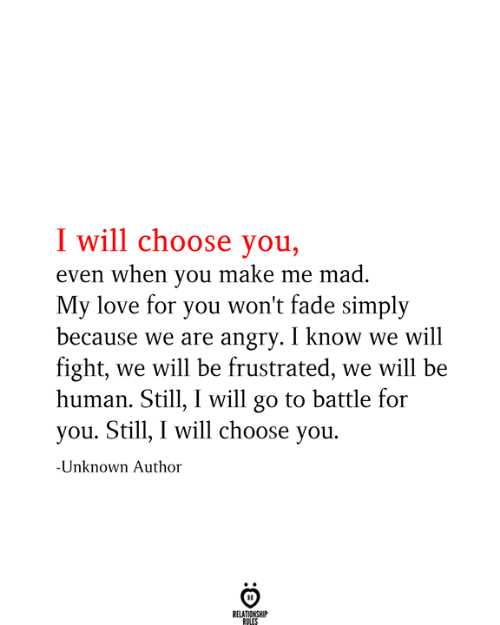 fade: I will choose you,  even when you make me mad.  My love for you won't fade simply  because we are angry. I know we will  fight, we will be frustrated, we will be  human. Still, I will go to battle for  you. Still, I will choose you.  -Unknown Author  RELATIONSHIP  RULES