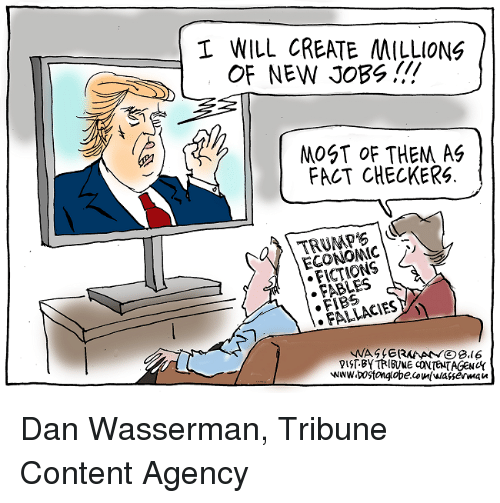 fables: I WILL CREATE MILLIONS  OF NEW JOBS!!  MOST OF THEM AG  FACT CHECKERS.  ECONOMIC  FABLES  FALLACIES  BY TRIBUNE CONTENTAGENUK Dan Wasserman, Tribune Content Agency