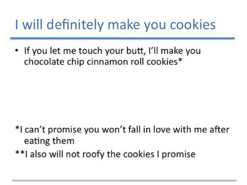 Roofy: I will definitely make you cookies  If you let me touch your butt, I'll make you  chocolate chip cinnamon roll cookies*  *I can't promise you won't fall in love with me after  eating them  *I also will not roofy the cookies I promise