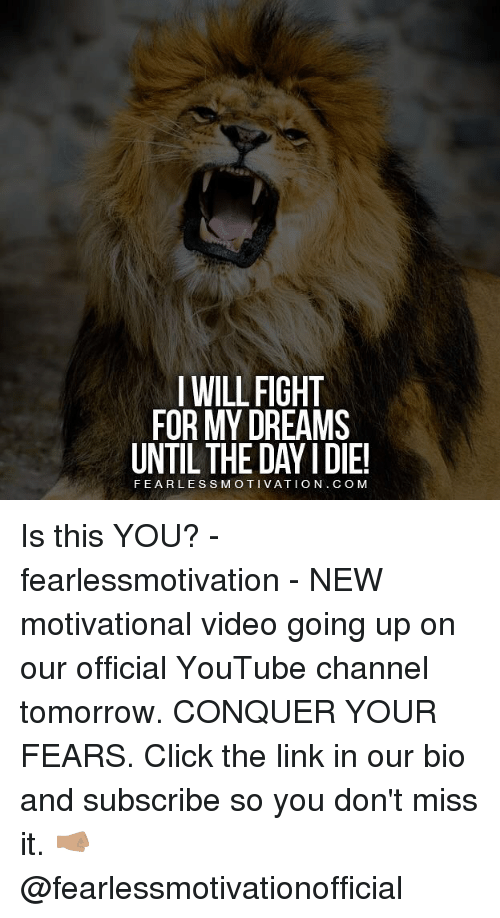 Video: I WILL FIGHT  FOR MY DREAMS  UNTIL THE DAY I DIE!  FEARLESSMOTIVATION. C OM Is this YOU? - fearlessmotivation - NEW motivational video going up on our official YouTube channel tomorrow. CONQUER YOUR FEARS. Click the link in our bio and subscribe so you don't miss it. 🤜🏽 @fearlessmotivationofficial
