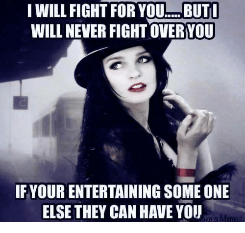 Memes, Never, and Fight: I WILL FIGHT FOR YOu... BUT  WILL NEVER FIGHT OVERYOU  IFYOUR ENTERTAINING SOME ONE  ELSE THEY CAN HAVE YOU  a Memet