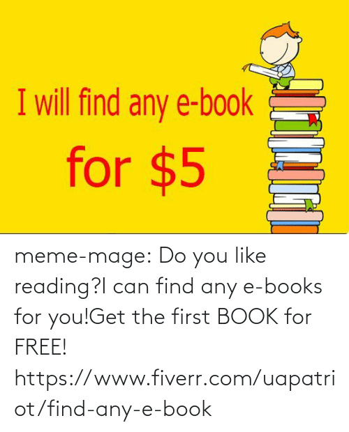 fiverr: I will find any e-book  for $5 meme-mage:  Do you like reading?I can find any e-books for you!Get the first BOOK for FREE! https://www.fiverr.com/uapatriot/find-any-e-book
