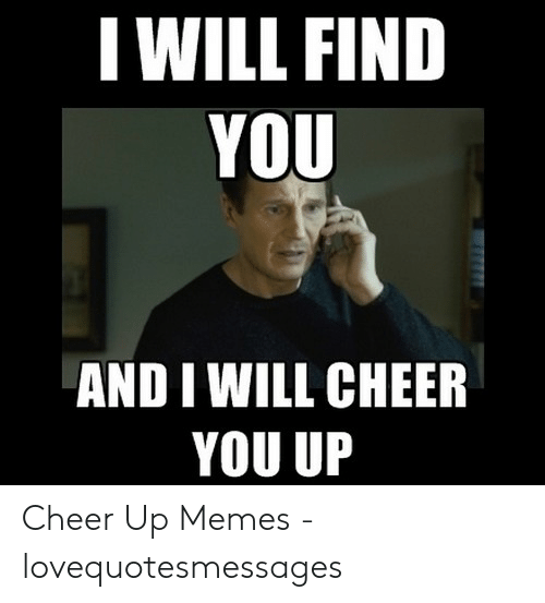 Lovequotesmessages: I WILL FIND  YOU  AND I WILL CHEER  YOU UP Cheer Up Memes - lovequotesmessages