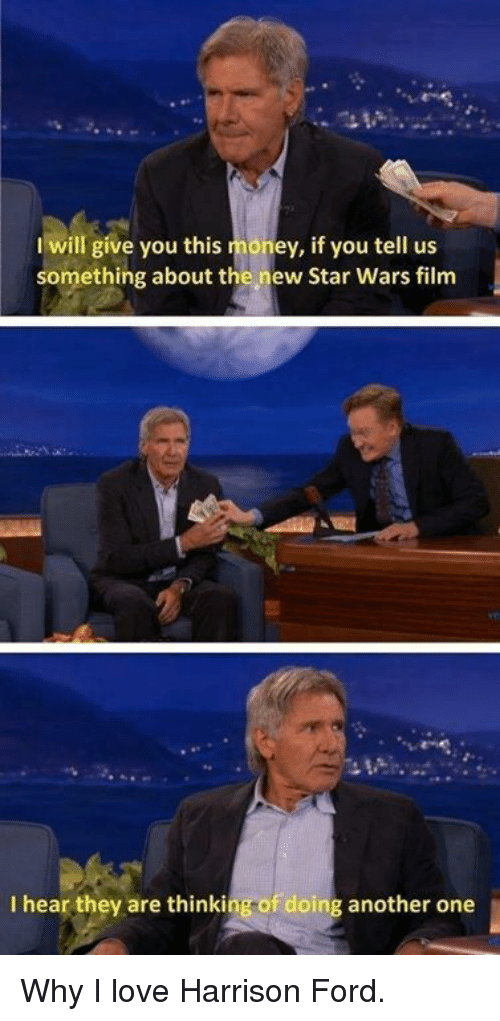 Ford: I will give you this  money, if you tell us  something about the new Star Wars film  I hear they are thinking of doing another one Why I love Harrison Ford.
