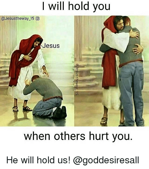 Jesus, Memes, and 🤖: I will hold you  @Jesus the way 15 O  Jesus  when others hurt you. He will hold us! @goddesiresall