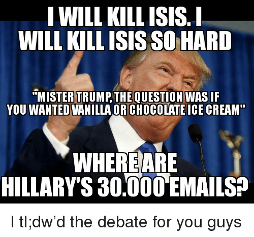"""Trump: I WILL KILL ISIS.I  WILL KILLISIS SO HARD  """"MISTER TRUMP,THE QUESTION WAS IF  YOU WANTED VANILLA OR CHOCOLATE ICE CREAM  WHEREARE  HILLARY'S 30,000EMAILS? <p>I tl;dw&rsquo;d the debate for you guys</p>"""