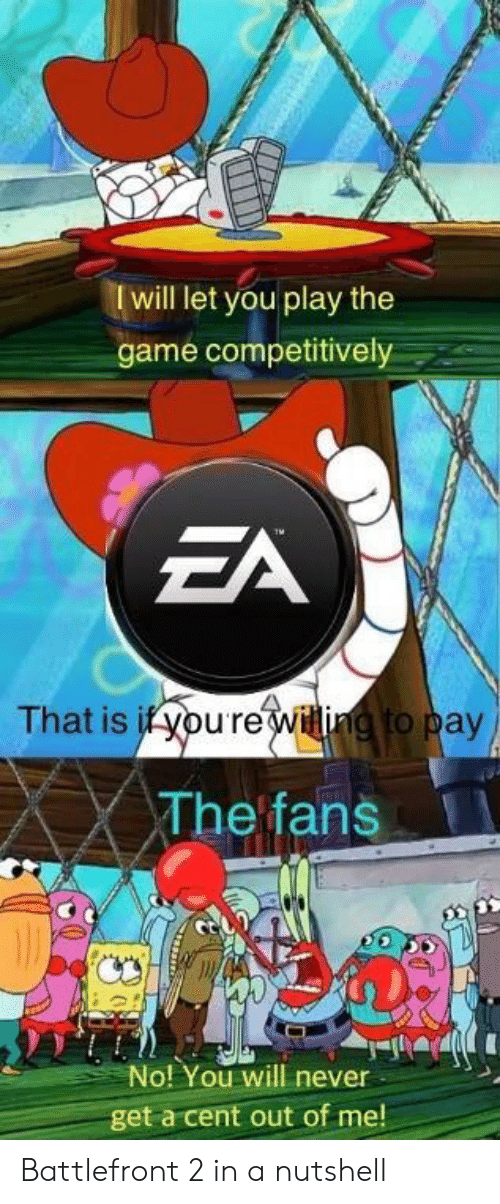 battlefront 2: I will let you play the  game competitively  That is if youreiti to pay  The fans  No! You will never  get a cent out of me! Battlefront 2 in a nutshell