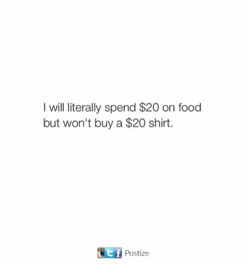 tif: I will literally spend $20 on food  but won't buy a $20 shirt.  tif  Postize