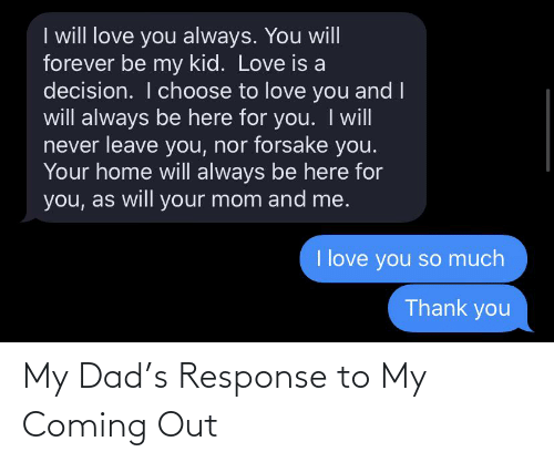 love you so much: I will love you always. You will  forever be my kid. Love is a  decision. I choose to love you and I  will always be here for you. Iwill  never leave you, nor forsake you.  Your home will always be here for  you, as will your mom and me.  I love you so much  Thank you My Dad's Response to My Coming Out