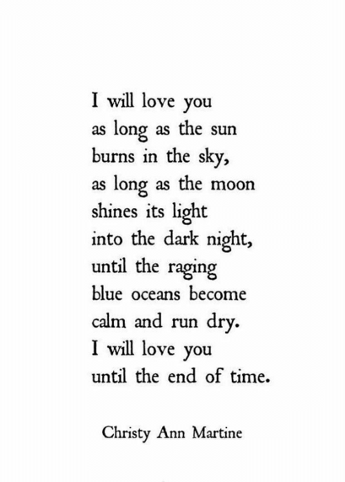 oceans: I will love you  as long as the sun  burns in the sky,  as long as the moon  shines its light  into the dark night  until the raging  blue oceans become  calm and run dry.  I will love you  until the end of time  Christy Ann Martine