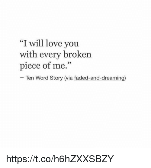 "Love, Faded, and Word: ""I will love you  with every broken  piece of me.""  Ten Word Story (via faded-and-dreaming) https://t.co/h6hZXXSBZY"