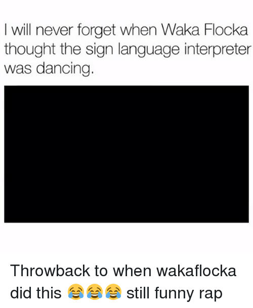 Waka Flocka: I will never forget when Waka Flocka  thought the sign language interpreter  was dancing. Throwback to when wakaflocka did this 😂😂😂 still funny rap