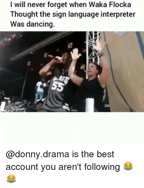 Waka Flocka: I will never forget when Waka Flocka  Thought the sign language interpreter  Was dancing. @donny.drama is the best account you aren't following 😂😂