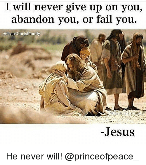 Fail, Jesus, and Memes: I will never give up on you,  abandon you, or fail you.  @Jesus Christfamily  -Jesus He never will! @princeofpeace_