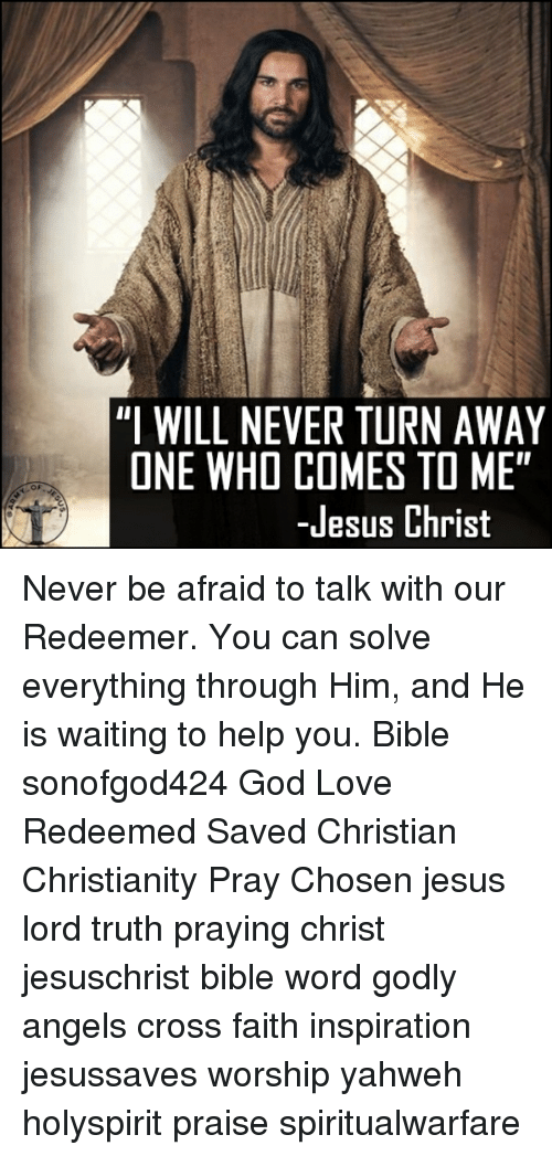 """God, Jesus, and Love: """"I WILL NEVER TURN AWAY  ONE WHO COMES TO ME""""  OF  -Jesus Christ Never be afraid to talk with our Redeemer. You can solve everything through Him, and He is waiting to help you. Bible sonofgod424 God Love Redeemed Saved Christian Christianity Pray Chosen jesus lord truth praying christ jesuschrist bible word godly angels cross faith inspiration jesussaves worship yahweh holyspirit praise spiritualwarfare"""