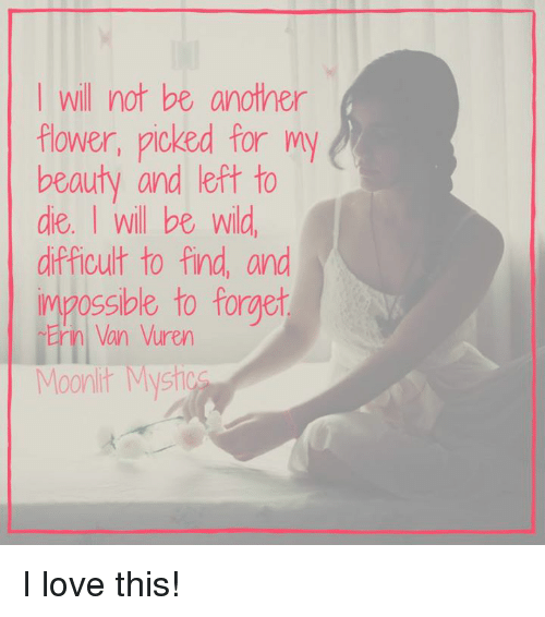 Love, Memes, and Flower: I will not be another  flower, picked for my  beauty and left to  die. I will be wild  difficult to find, and  Mpos  sible to forget  Erin Van Vuren  Moonlit Mvsh I love this!