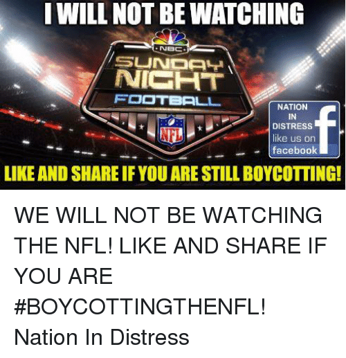 facebook like: I WILL NOT BE WATCHING  NICHT  FOOTBALL  NATION  IN  DISTRESS  like us on  facebook  LIKE AND SHARE IF YOU ARE STILL BOYCOTTING! WE WILL NOT BE WATCHING THE NFL!  LIKE AND SHARE IF YOU ARE #BOYCOTTINGTHENFL!     Nation In Distress