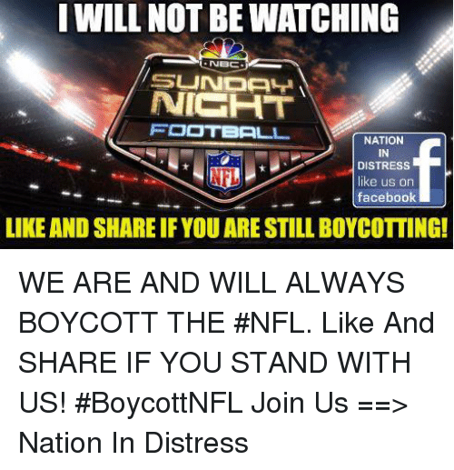 facebook like: I WILL NOT BE WATCHING  NICHT  FOOTBALL  NATION  IN  DISTRESS  like us on  facebook  LIKE AND SHARE IF YOU ARE STILL BOYCOTTING! WE ARE AND WILL ALWAYS BOYCOTT THE #NFL. Like And SHARE IF YOU STAND WITH US!  #BoycottNFL  Join Us ==> Nation In Distress