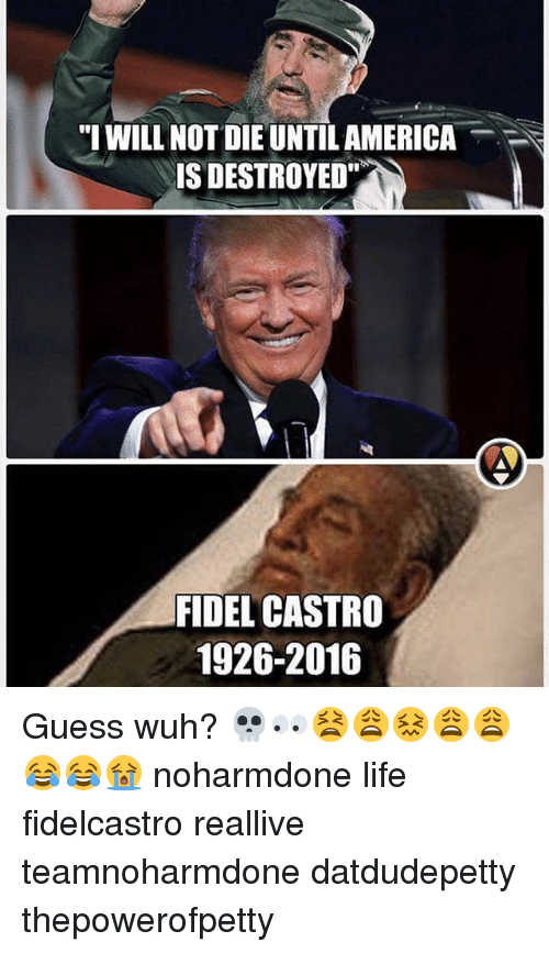 """Memes, Guess, and Fidel Castro: """"I WILL NOT DIE UNTIL AMERICA  IS DESTROYED""""  FIDEL CASTRO  1926-2016 Guess wuh? 💀👀😫😩😖😩😩😂😂😭 noharmdone life fidelcastro reallive teamnoharmdone datdudepetty thepowerofpetty"""
