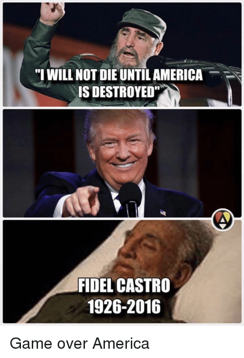 """Dank Memes, Fidel Castro, and Fidelity: """"I WILL NOT DIE UNTIL AMERICA  IS DESTROYED""""  FIDEL CASTRO  1926-2016 Game over America"""