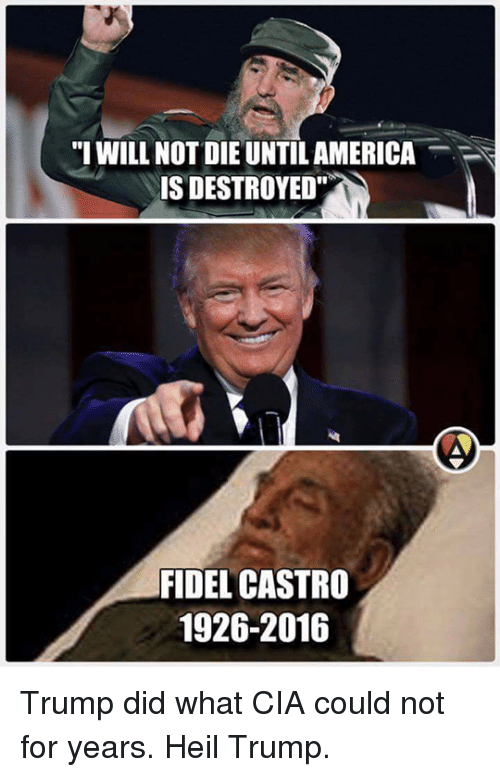 """Memes, Fidel Castro, and 🤖: """"I WILL NOT DIE UNTILAMERICA  IS DESTROYED""""  FIDEL CASTRO  1926-2016 Trump did what CIA could not for years. Heil Trump."""