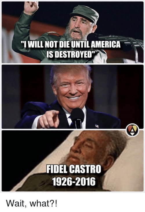 """Memes, Fidel Castro, and 🤖: """"I WILL NOT DIE UNTILAMERICA  IS DESTROYED""""  FIDEL CASTRO  1926-2016 Wait, what?!"""