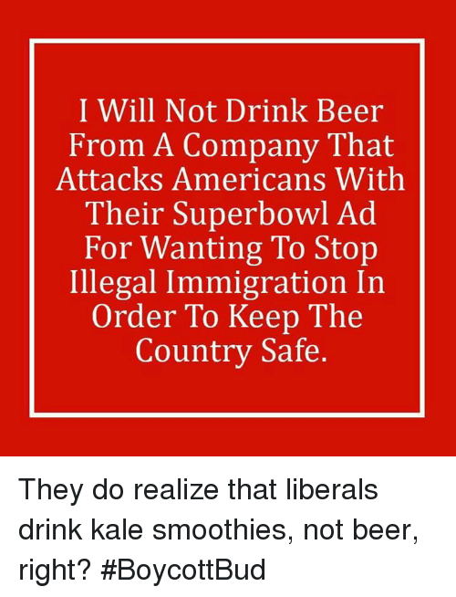 drinking beers: I Will Not Drink Beer  From A Company That  Attacks Americans With  Their Superbowl Ad  For Wanting To Stop  Illegal Immigration In  Order To Keep The  Country Safe. They do realize that liberals drink kale smoothies, not beer, right?   #BoycottBud