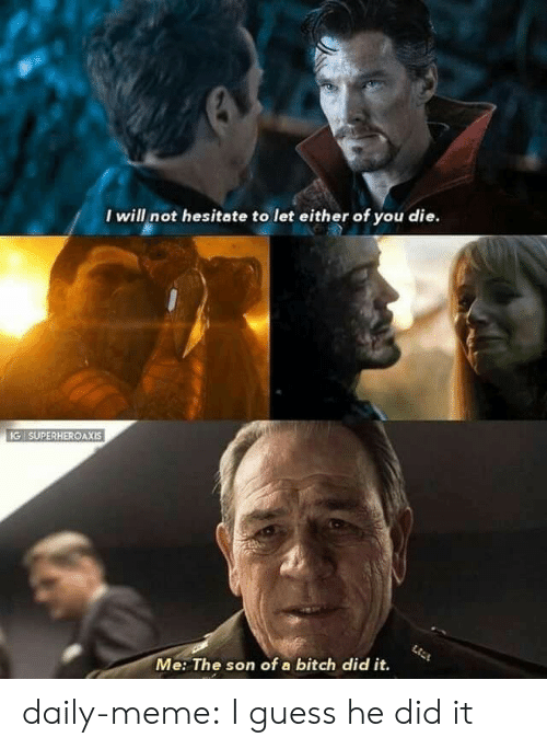 hesitate: I will not hesitate to let either of you die.  IG SUPERHEROAXIS  Me: The son of a bitch did it. daily-meme:  I guess he did it