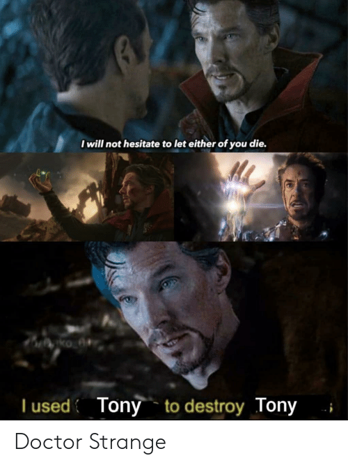 doctor strange: I will not hesitate to let either of you die.  T used Tony to destroy Tony Doctor Strange
