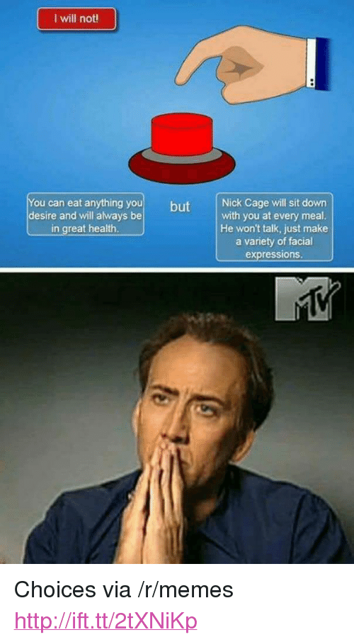 """facial expressions: I will not  You can eat anything you but  desire and will always be  Nick Cage will sit down  with you at every meal  He won't talk, just make  a variety of facial  expressions  in great health <p>Choices via /r/memes <a href=""""http://ift.tt/2tXNiKp"""">http://ift.tt/2tXNiKp</a></p>"""
