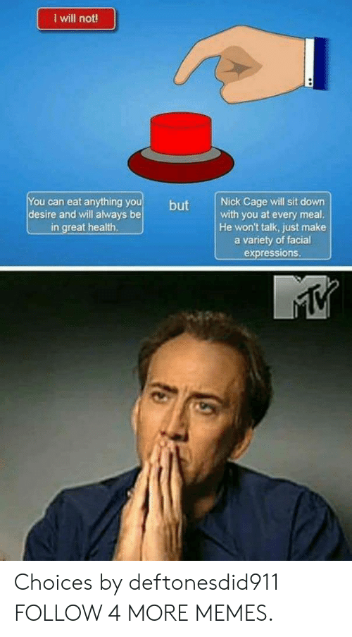 facial expressions: I will not!  You can eat anything you  desire and will always be  in great health.  Nick Cage will sit down  with you at every meal.  He won't talk, just make  a variety of facial  expressions.  but Choices by deftonesdid911 FOLLOW 4 MORE MEMES.