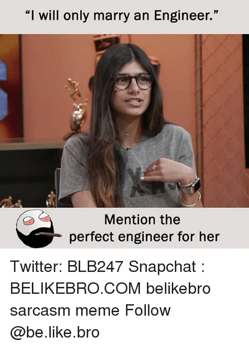 """Be Like, Meme, and Memes: """"I will only marry an Engineer.""""  Mention the  perfect engineer for her Twitter: BLB247 Snapchat : BELIKEBRO.COM belikebro sarcasm meme Follow @be.like.bro"""