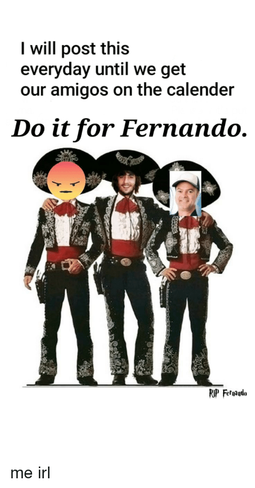 Irl, Me IRL, and Will: I will post this  everyday until we get  our amigos on the calender  Do it for Fernando.  RIP Felalo