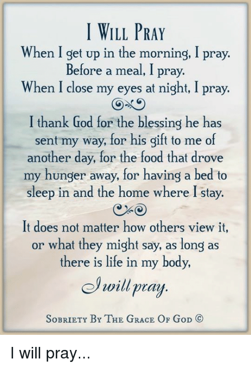 Memes, 🤖, and Grace: I WILL PRAY  When I get up in the morning, I pray.  Before a meal, I pray.  When I close my eyes at night, I pray.  GO GO  I thank God for the blessing he has  sent my way, for his gift to me of  another day, for the food that drove  my hunger away, for having a bed to  sleep in and the home where I stay.  It does not matter how others view it,  or what they might say, as long as  there is life in my body,  will pray  SoBRIETY BY THE GRACE OF GoD CO I will pray...