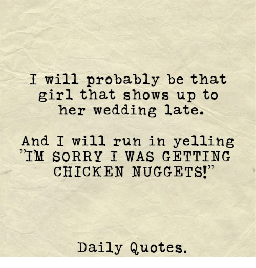 """Run, Sorry, and Chicken: I will probably be that  girl that shows up to  her wedding late.  And I will run in yelling  IM SORRY I WAS GETTING  CHICKEN NUGGETS!""""  Daily Quotes."""