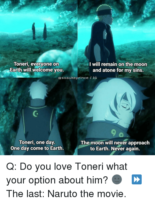 Memes, Naruto, and Prince: I Will remain on the moon  Toneri, everyone on  Earth will welcome you.  and atone for my sins.  da sasuke prince IG  Toneri, one day.  The moon will never approach  to Earth. Never again.  One day come to Earth. Q: Do you love Toneri what your option about him? 🌚 ⠀ ⏩ The last: Naruto the movie.
