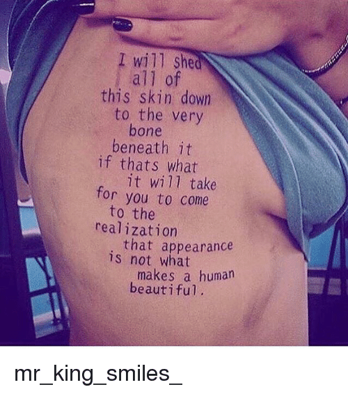 boned: I will she  all of  this skin down  to the very  bone  beneath it  if thats what  it will take  you to come  for  to the  realization  that appearance  is not what  makes a human  beautiful mr_king_smiles_