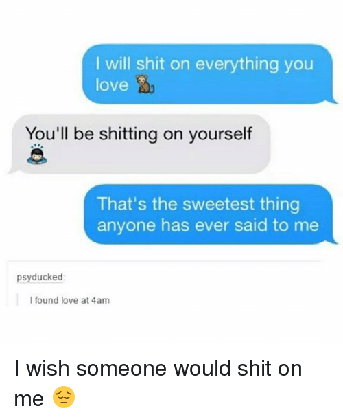 Love, Memes, and Shit: I will shit on everything you  love  You'll be shitting on yourself  That's the sweetest thing  anyone has ever said to me  psyducked  I found love at 4am I wish someone would shit on me 😔