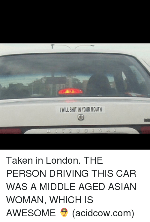 Acidcow Com: I WILL SHTIN YOUR MOUTH Taken in London. THE PERSON DRIVING THIS CAR WAS A MIDDLE AGED ASIAN WOMAN, WHICH IS AWESOME 👲 (acidcow.com)