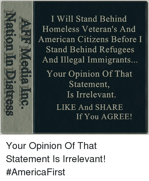 Homeless, Memes, and American: I Will Stand Behind  Homeless Veteran's And  American Citizens Before I  Stand Behind Refugees  And Illegal Immigrants...  Your Opinion Of That  Statement,  Is Irrelevant.  LIKE And SHARE  If You AGREE! Your Opinion Of That Statement Is Irrelevant! #AmericaFirst