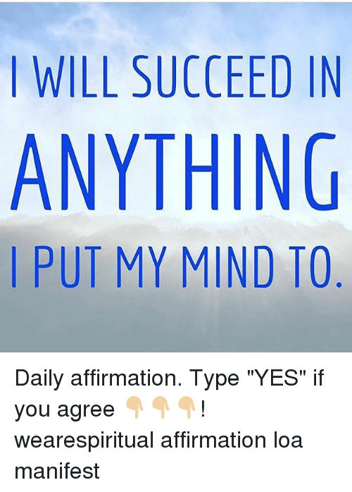 """Memes, Mind, and Affirmation: I WILL SUCCEED IN  ANYTHING  I PUT MY MIND TO Daily affirmation. Type """"YES"""" if you agree 👇🏼👇🏼👇🏼! wearespiritual affirmation loa manifest"""