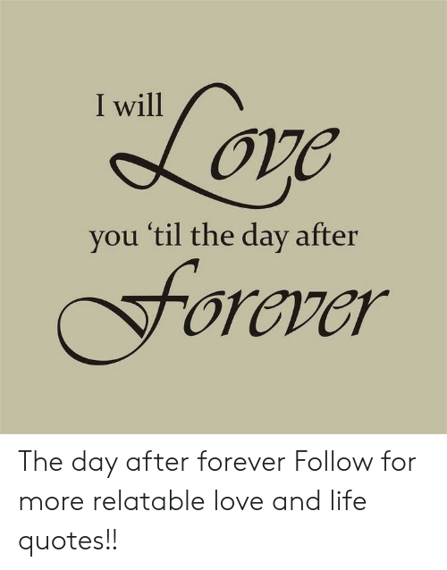 Life: I will  vou 'til the day after  oraver The day after forever   Follow for more relatable love and life quotes!!