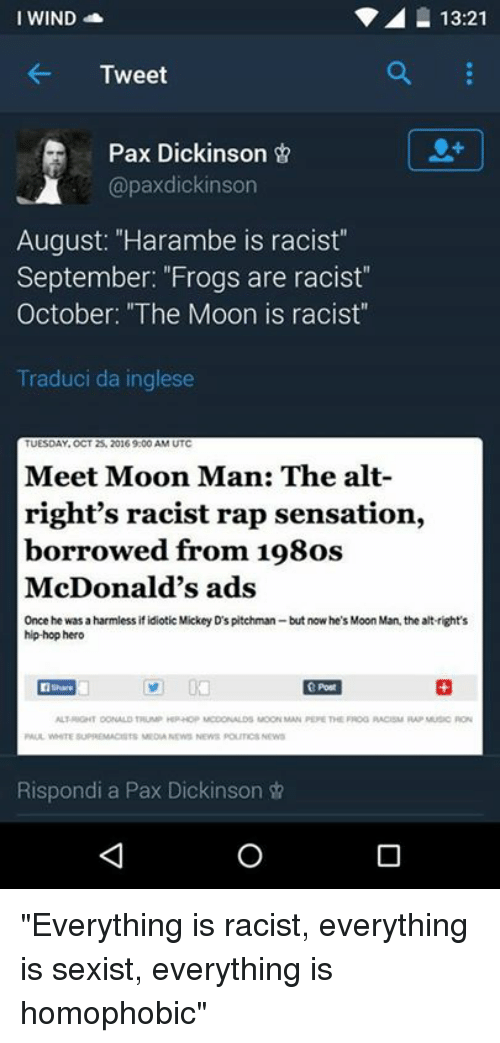 """mcdonalds ad: I WIND  13:21  Tweet  Pax Dickinson  @paxdickinson  August: """"Harambe is racist""""  September: """"Frogs are racist""""  October: """"The Moon is racist""""  Traduci da inglese  Meet Moon Man: The alt-  right's racist rap sensation,  borrowed from 198os  McDonald's ads  Once he was a harmless if idiotic Mickey D's pitchman but now he's Moon Man, the altright's  hip-hop hero  ALTRIGHT DONALOTTUM HPHOP MCDONALDS MOON MAN PEJE THE FROG RACBM MUSIC RON  Rispondi a Pax Dickinson """"Everything is racist, everything is sexist, everything is homophobic"""""""