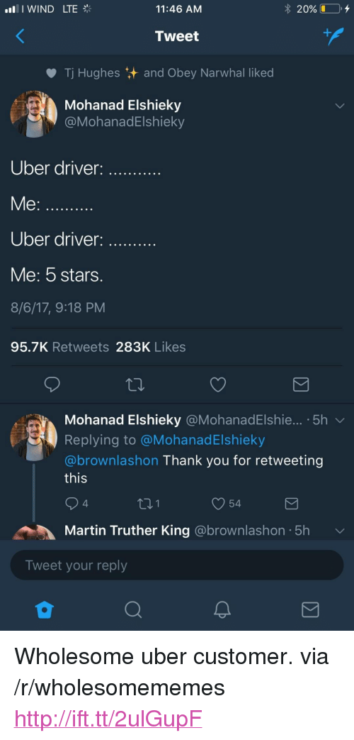 """narwhal: I WIND LTE  11:46 AM  20% (1-0,  Tweet  Tj Hughes and Obey Narwhal liked  Mohanad Elshieky  @MohanadElshieky  Uber driver  Me:  Uber driver:  Me: 5 stars.  8/6/17, 9:18 PM  95.7K Retweets 283K Likes  Mohanad Elshieky @MohanadElshie...-5h ﹀  Replying to @MohanadElshieky  @brownlashon Thank you for retweeting  this  4  t01  54  Martin Truther King @brownlashon 5h  Tweet your reply <p>Wholesome uber customer. via /r/wholesomememes <a href=""""http://ift.tt/2ulGupF"""">http://ift.tt/2ulGupF</a></p>"""