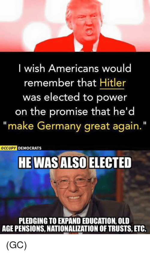 "educationals: I wish Americans would  remember that Hitler  was elected to power  on the promise that he'd  ""make Germany great again.  OCCUPY DEMOCRATS  HE WASALSO ELECTED  PLEDGING TO EXPAND EDUCATION, OLD  AGE PENSIONS, NATIONALIZATION OF TRUSTS, ETC. (GC)"