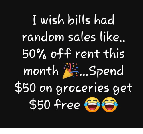 Memes, Free, and Bills: I wish bills had  random sales like  50% off rent this  month Spend  $50 on groceries get  $50 free e